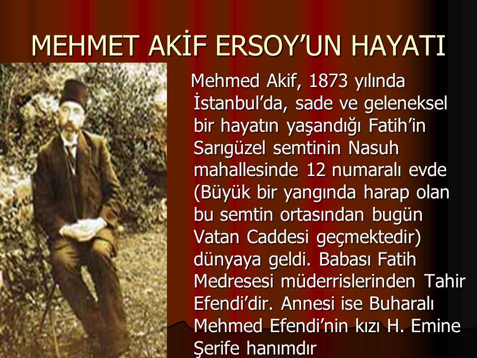 MEHMET AKİF ERSOY'UN HAYATI Mehmed Akif, 1873 yılında İstanbul'da, sade ve geleneksel bir hayatın yaşandığı Fatih'in Sarıgüzel semtinin Nasuh mahalles