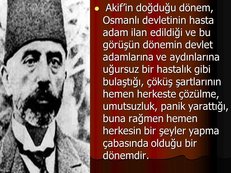 Akif'in doğduğu dönem, Osmanlı devletinin hasta adam ilan edildiği ve bu görüşün dönemin devlet adamlarına ve aydınlarına uğursuz bir hastalık gibi bu