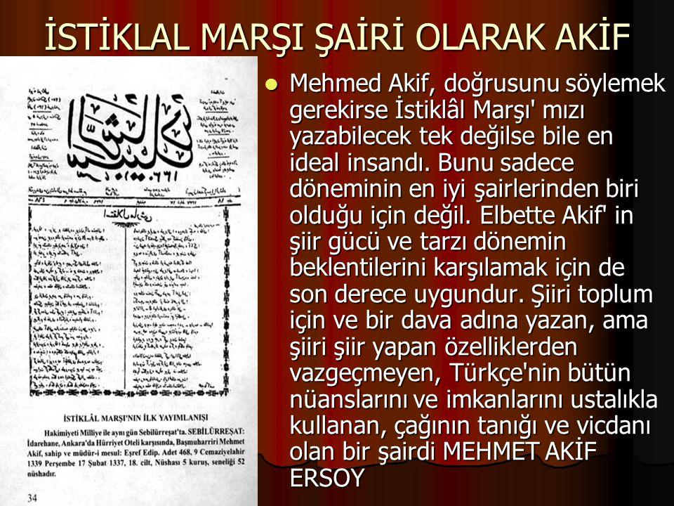 İSTİKLAL MARŞI ŞAİRİ OLARAK AKİF Mehmed Akif, doğrusunu söylemek gerekirse İstiklâl Marşı' mızı yazabilecek tek değilse bile en ideal insandı. Bunu sa