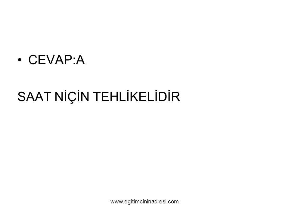 CEVAP:A SAAT NİÇİN TEHLİKELİDİR www.egitimcininadresi.com