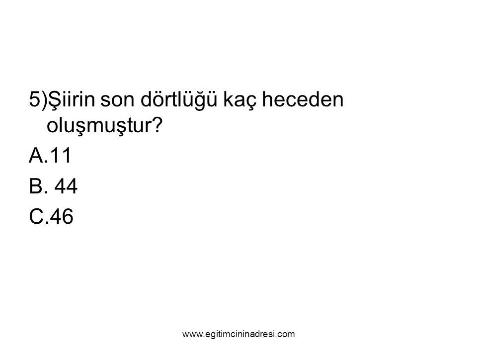 5)Şiirin son dörtlüğü kaç heceden oluşmuştur? A.11 B. 44 C.46 www.egitimcininadresi.com