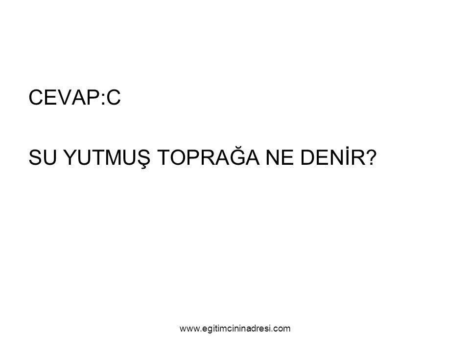 CEVAP:C SU YUTMUŞ TOPRAĞA NE DENİR? www.egitimcininadresi.com