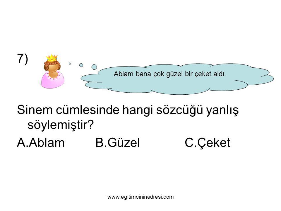 7) Sinem cümlesinde hangi sözcüğü yanlış söylemiştir? A.Ablam B.Güzel C.Çeket Ablam bana çok güzel bir çeket aldı. www.egitimcininadresi.com