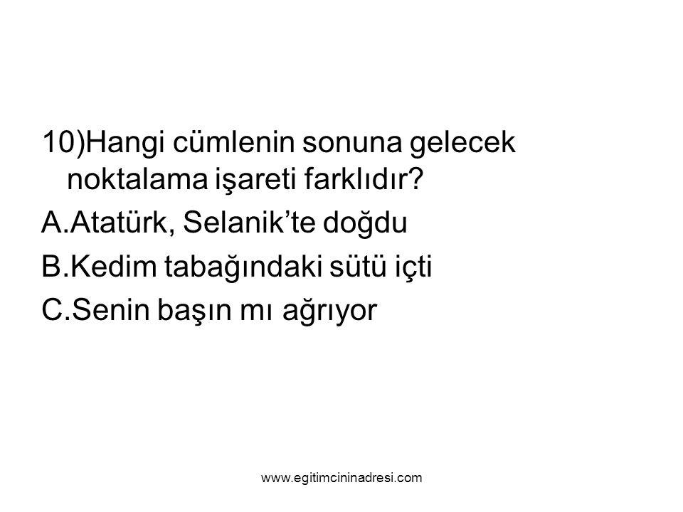 10)Hangi cümlenin sonuna gelecek noktalama işareti farklıdır? A.Atatürk, Selanik'te doğdu B.Kedim tabağındaki sütü içti C.Senin başın mı ağrıyor www.e
