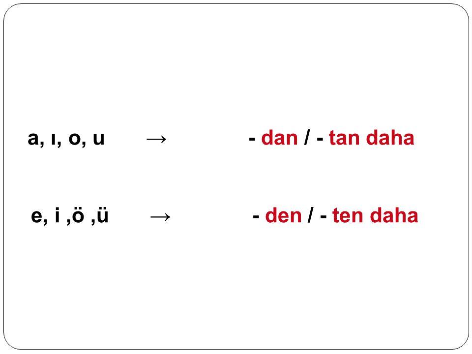 a, ı, o, u → - dan / - tan daha e, i,ö,ü → - den / - ten daha