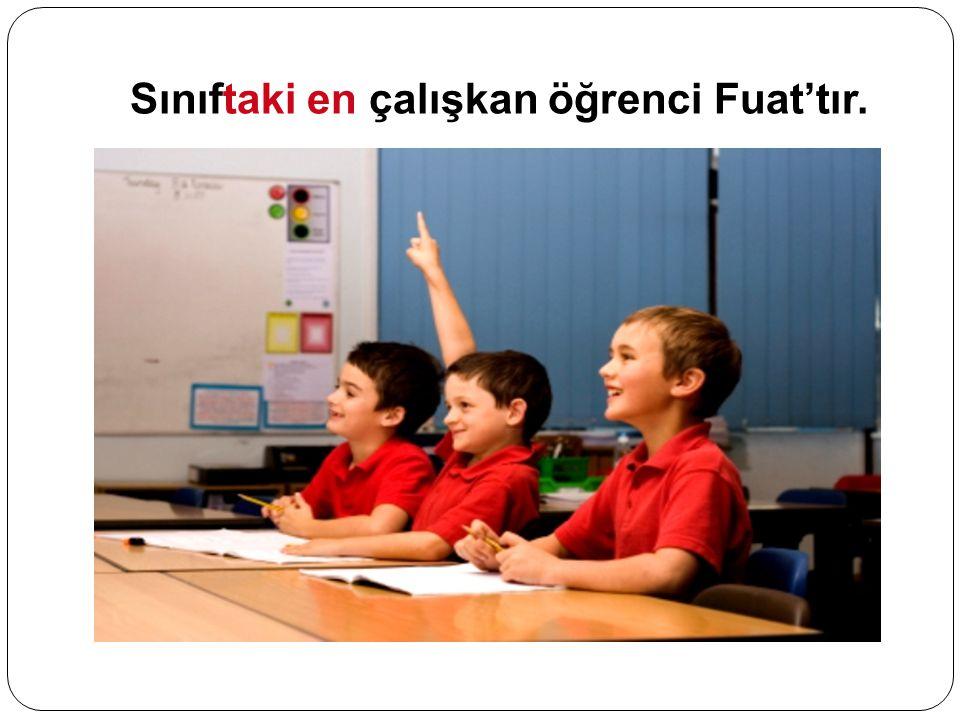Sınıftaki en çalışkan öğrenci Fuat'tır.