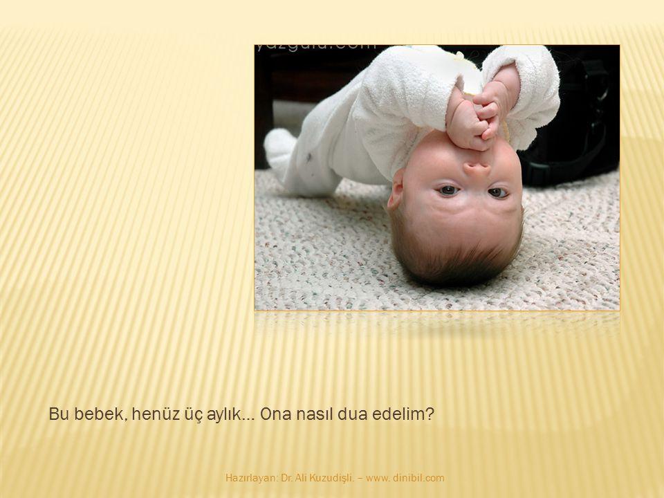 Bu bebek, henüz üç aylık… Ona nasıl dua edelim? Hazırlayan: Dr. Ali Kuzudişli. – www. dinibil.com