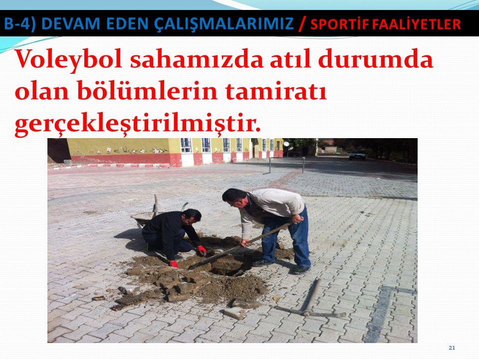 21 B-4) DEVAM EDEN ÇALIŞMALARIMIZ / SPORTİF FAALİYETLER Voleybol sahamızda atıl durumda olan bölümlerin tamiratı gerçekleştirilmiştir.