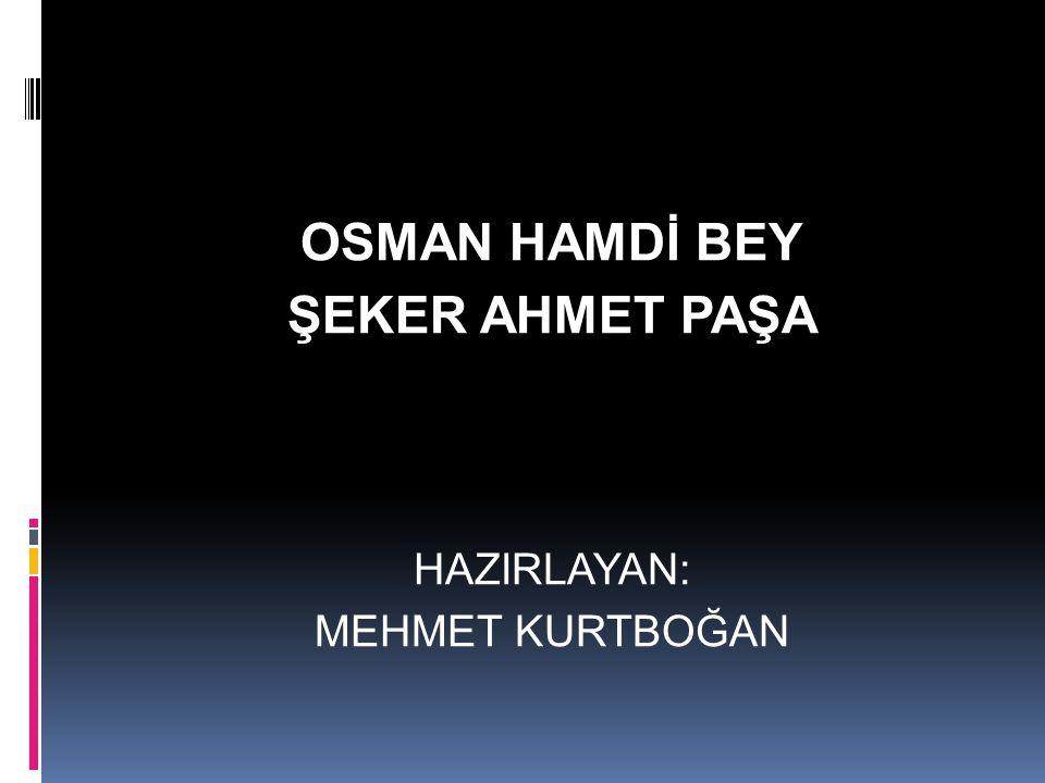 OSMAN HAMDİ BEY ŞEKER AHMET PAŞA HAZIRLAYAN: MEHMET KURTBOĞAN