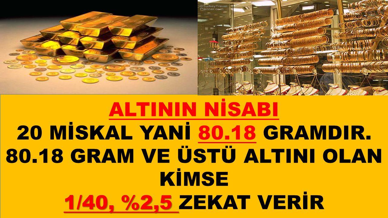 ALTININ NİSABI 20 MİSKAL YANİ 80.18 GRAMDIR.