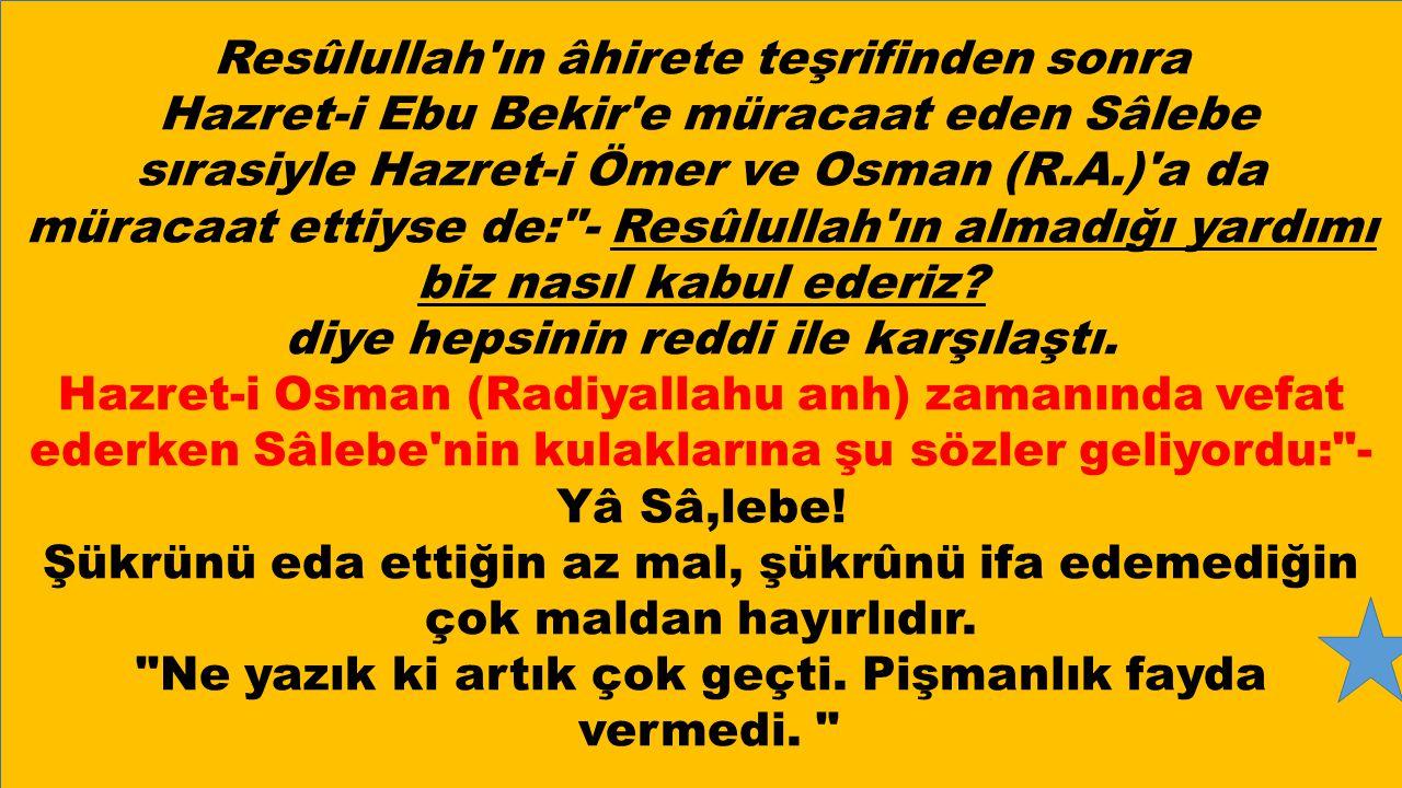 Resûlullah ın âhirete teşrifinden sonra Hazret-i Ebu Bekir e müracaat eden Sâlebe sırasiyle Hazret-i Ömer ve Osman (R.A.) a da müracaat ettiyse de: - Resûlullah ın almadığı yardımı biz nasıl kabul ederiz.