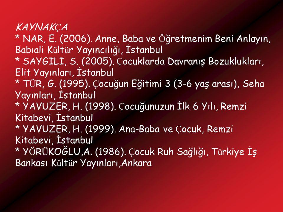 KAYNAK Ç A * NAR, E. (2006). Anne, Baba ve Ö ğretmenim Beni Anlayın, Babıali K ü lt ü r Yayıncılığı, İstanbul * SAYGILI, S. (2005). Ç ocuklarda Davran