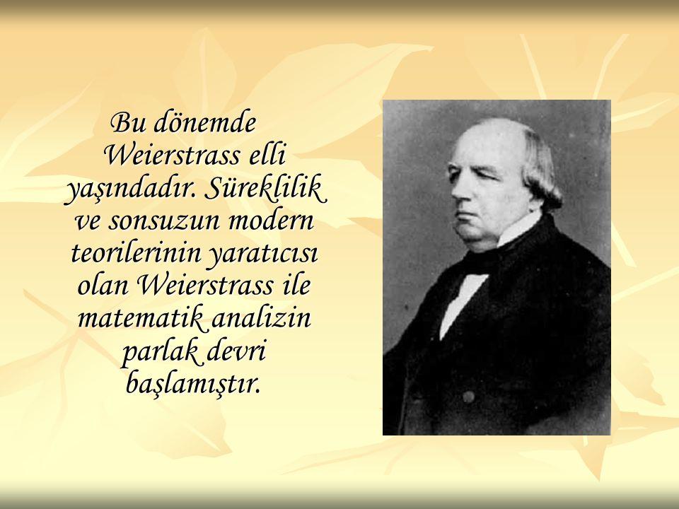 Bu dönemde Weierstrass elli yaşındadır. Süreklilik ve sonsuzun modern teorilerinin yaratıcısı olan Weierstrass ile matematik analizin parlak devri baş