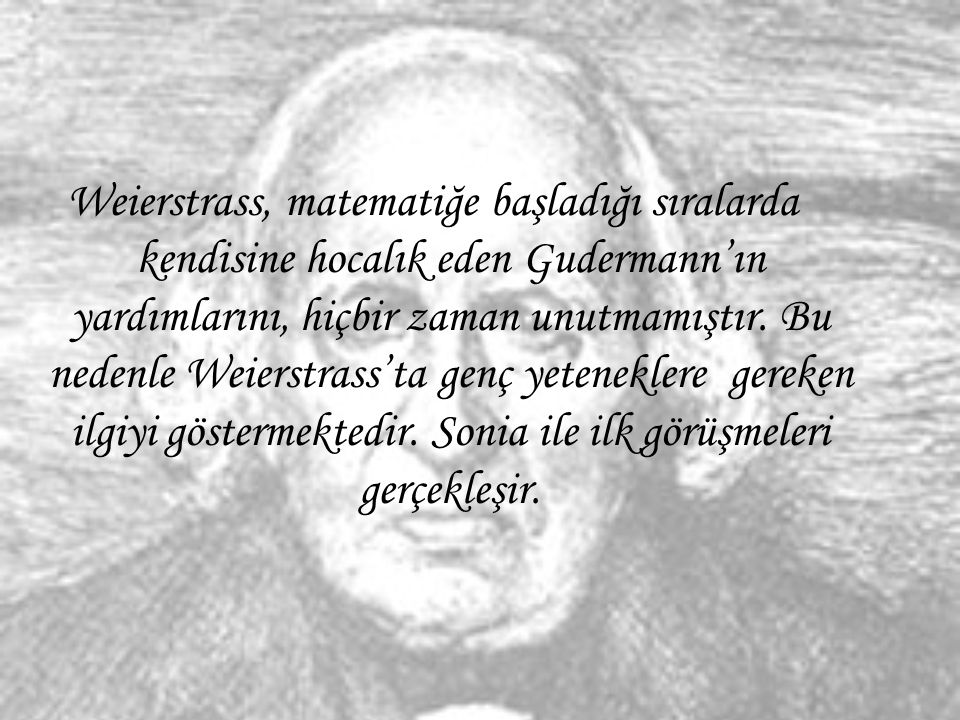 Weierstrass, matematiğe başladığı sıralarda kendisine hocalık eden Gudermann'ın yardımlarını, hiçbir zaman unutmamıştır. Bu nedenle Weierstrass'ta gen