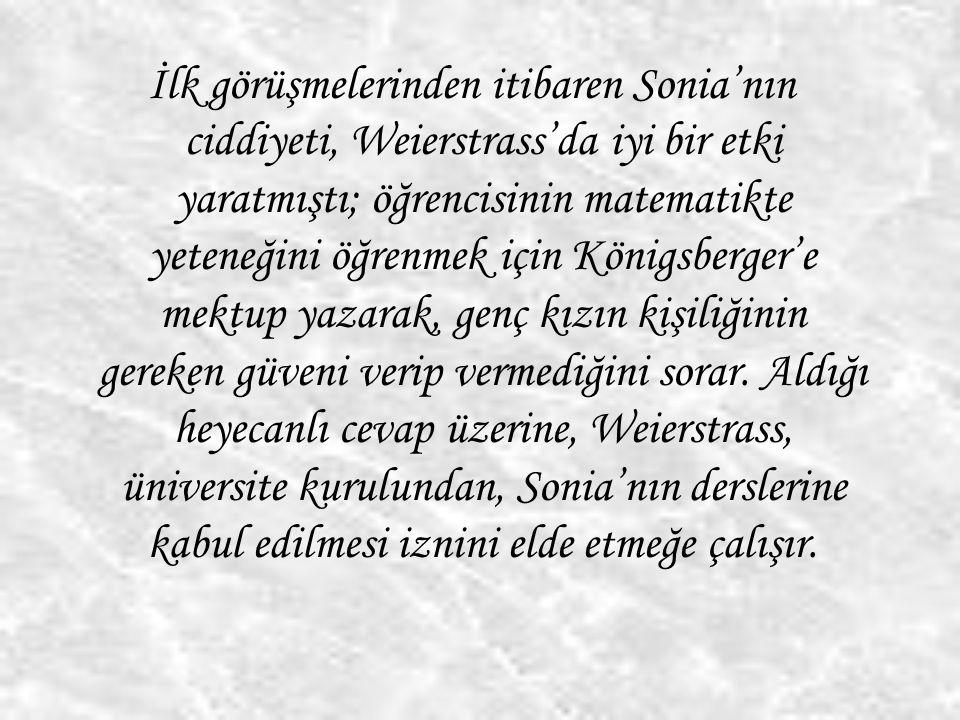 İlk görüşmelerinden itibaren Sonia'nın ciddiyeti, Weierstrass'da iyi bir etki yaratmıştı; öğrencisinin matematikte yeteneğini öğrenmek için Königsberg