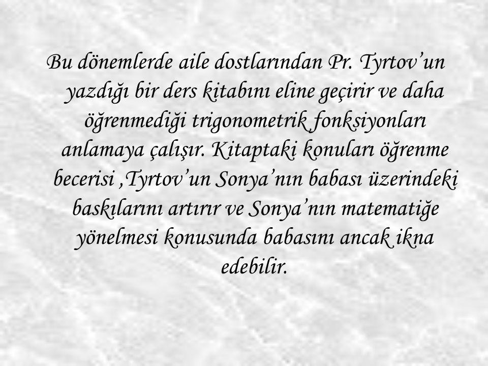 Bu dönemlerde aile dostlarından Pr. Tyrtov'un yazdığı bir ders kitabını eline geçirir ve daha öğrenmediği trigonometrik fonksiyonları anlamaya çalışır