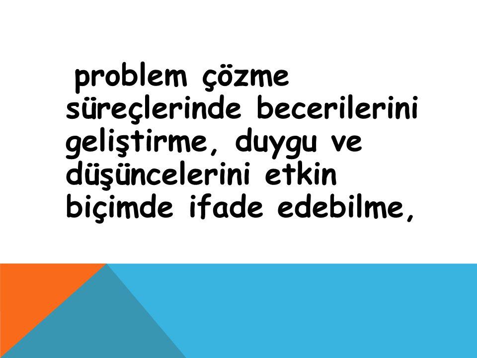 problem çözme süreçlerinde becerilerini geliştirme, duygu ve düşüncelerini etkin biçimde ifade edebilme,