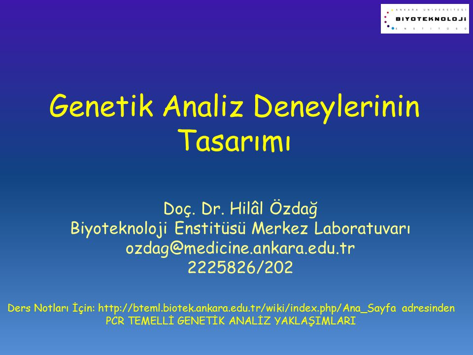 Genetik Analiz Deneylerinin Tasarımı Doç. Dr. Hilâl Özdağ Biyoteknoloji Enstitüsü Merkez Laboratuvarı ozdag@medicine.ankara.edu.tr 2225826/202 Ders No