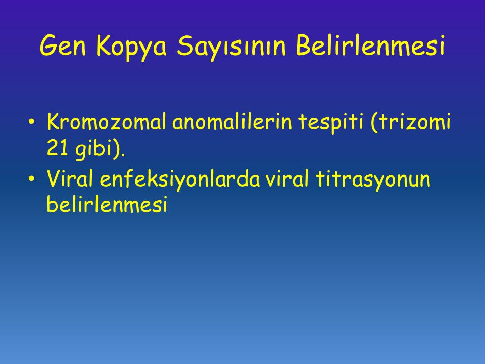 Gen Kopya Sayısının Belirlenmesi Kromozomal anomalilerin tespiti (trizomi 21 gibi). Viral enfeksiyonlarda viral titrasyonun belirlenmesi