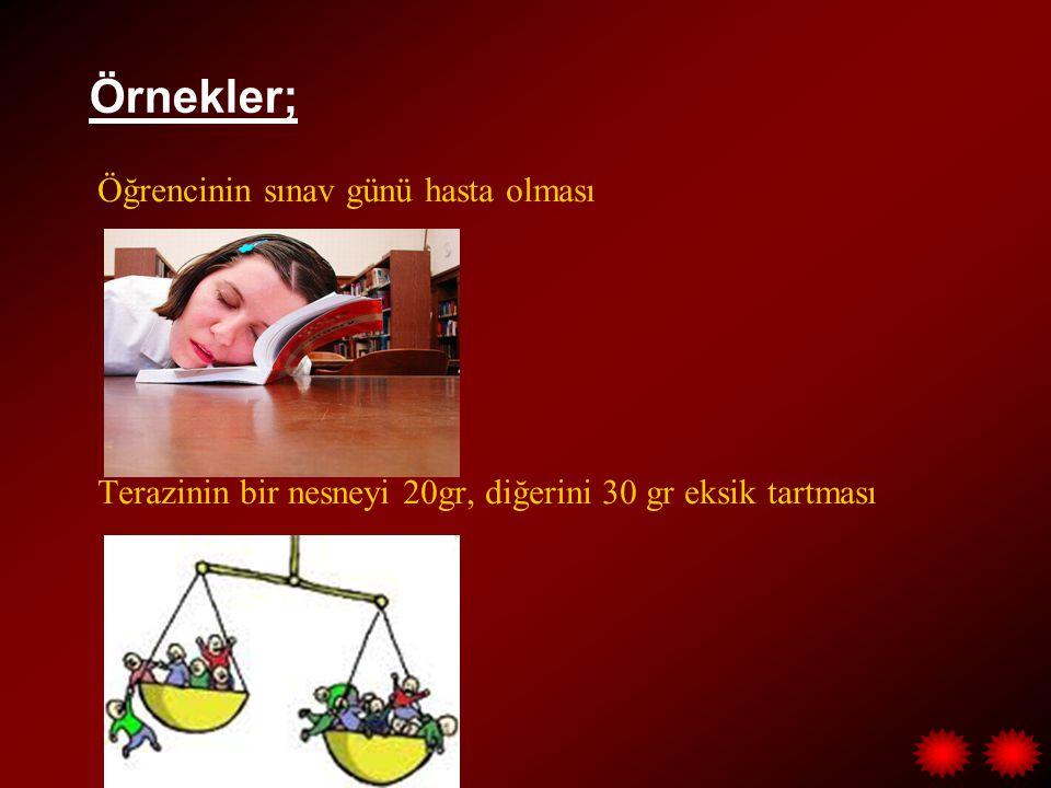 Örnekler; Öğrencinin sınav günü hasta olması Terazinin bir nesneyi 20gr, diğerini 30 gr eksik tartması