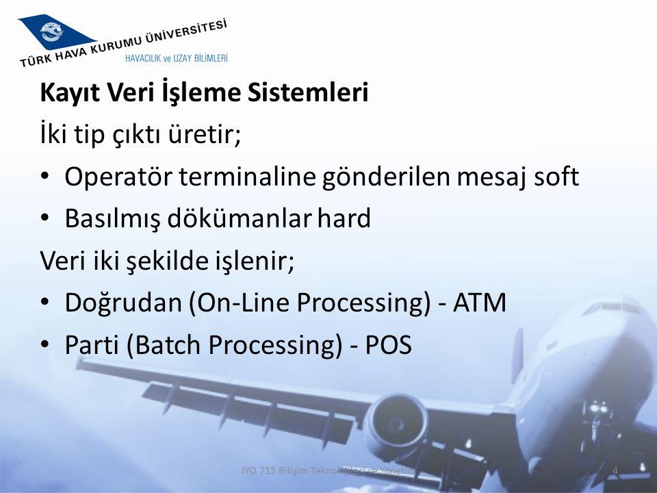Kayıt Veri İşleme Sistemleri İki tip çıktı üretir; Operatör terminaline gönderilen mesaj soft Basılmış dökümanlar hard Veri iki şekilde işlenir; Doğru