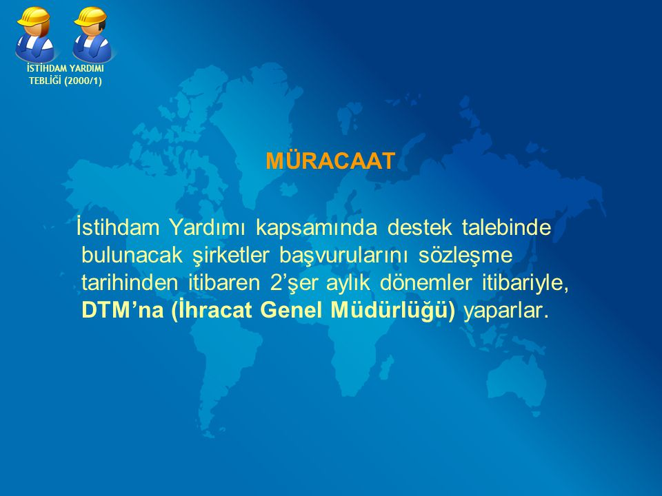 MÜRACAAT İstihdam Yardımı kapsamında destek talebinde bulunacak şirketler başvurularını sözleşme tarihinden itibaren 2'şer aylık dönemler itibariyle, DTM'na (İhracat Genel Müdürlüğü) yaparlar.