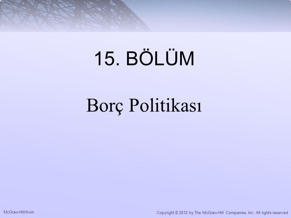 McGraw-Hill/Irwin Copyright © 2012 by The McGraw-Hill Companies, Inc. All rights reserved. 15. BÖLÜM Borç Politikası