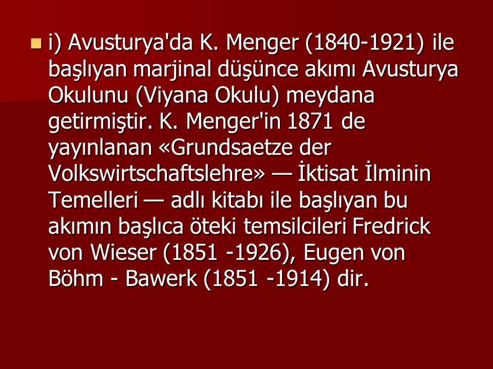 i) Avusturya'da K. Menger (1840-1921) ile başlıyan marjinal düşünce akımı Avusturya Okulunu (Viyana Okulu) meydana getirmiştir. K. Menger'in 1871 de y