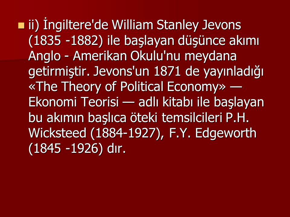 ii) İngiltere'de William Stanley Jevons (1835 -1882) ile başlayan düşünce akımı Anglo - Amerikan Okulu'nu meydana getirmiştir. Jevons'un 1871 de yayın