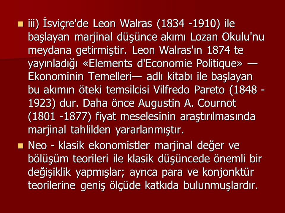 iii) İsviçre'de Leon Walras (1834 -1910) ile başlayan marjinal düşünce akımı Lozan Okulu'nu meydana getirmiştir. Leon Walras'ın 1874 te yayınladığı «E