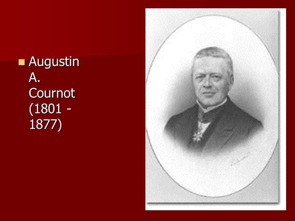 Augustin A. Cournot (1801 - 1877) Augustin A. Cournot (1801 - 1877)