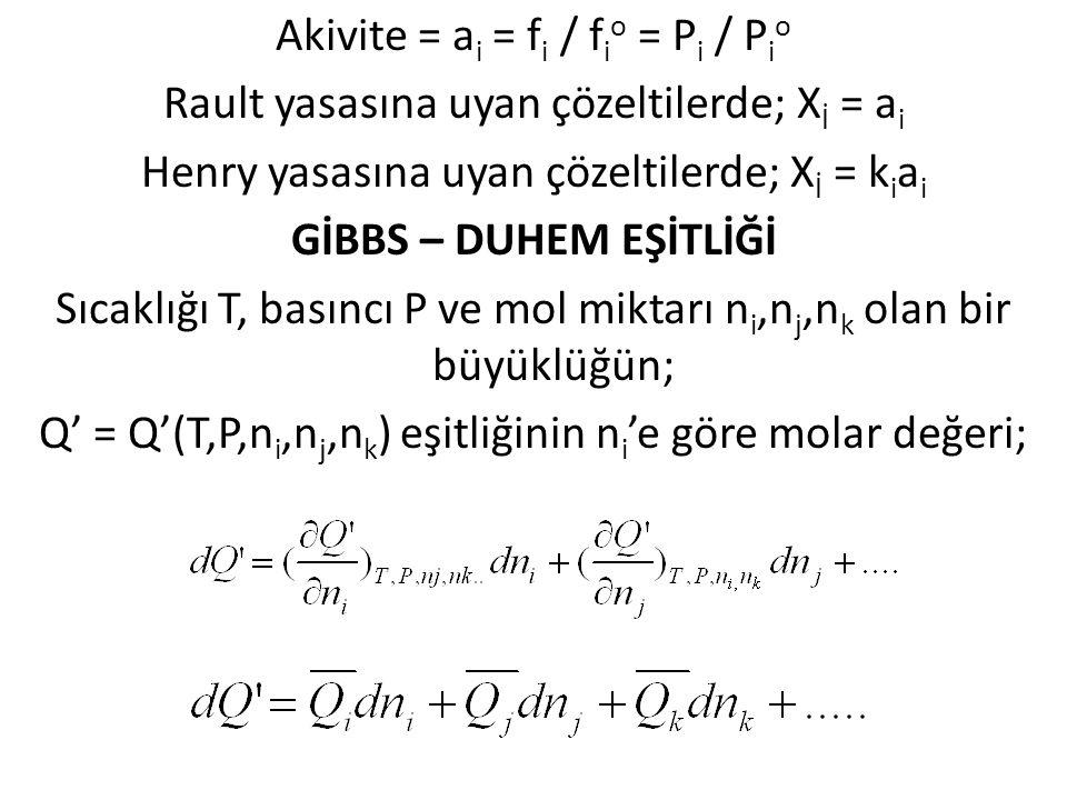 Akivite = a i = f i / f i o = P i / P i o Rault yasasına uyan çözeltilerde; X İ = a i Henry yasasına uyan çözeltilerde; X İ = k i a i GİBBS – DUHEM EŞ