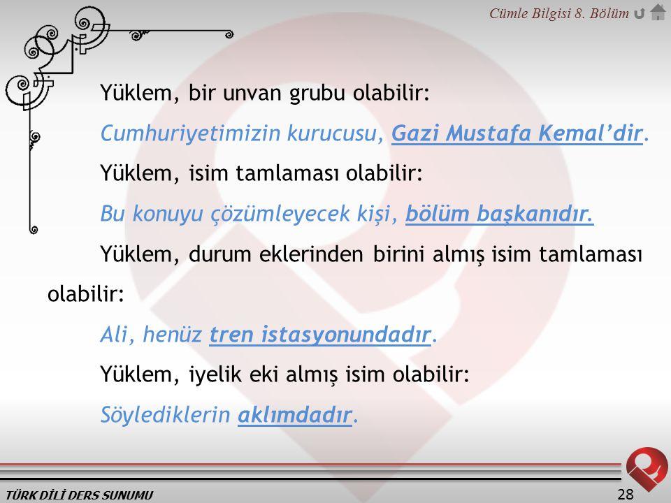 TÜRK DİLİ DERS SUNUMU Cümle Bilgisi 8. Bölüm 28 Yüklem, bir unvan grubu olabilir: Cumhuriyetimizin kurucusu, Gazi Mustafa Kemal'dir. Yüklem, isim taml