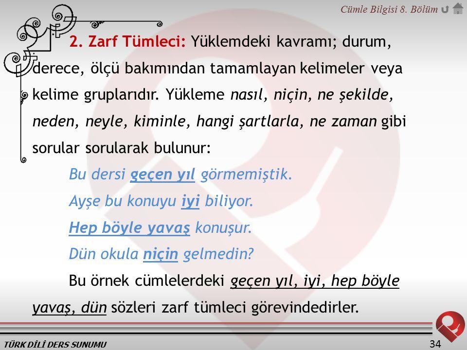 TÜRK DİLİ DERS SUNUMU Cümle Bilgisi 8. Bölüm 34 2. Zarf Tümleci: Yüklemdeki kavramı; durum, derece, ölçü bakımından tamamlayan kelimeler veya kelime g