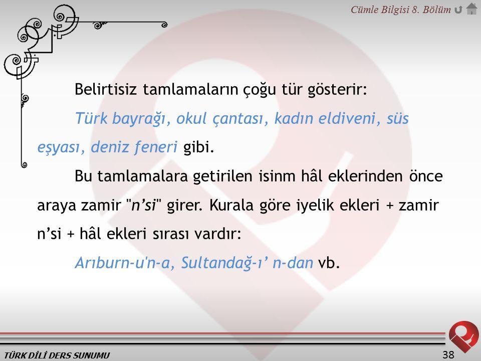 TÜRK DİLİ DERS SUNUMU Cümle Bilgisi 8. Bölüm 38 Belirtisiz tamlamaların çoğu tür gösterir: Türk bayrağı, okul çantası, kadın eldiveni, süs eşyası, den