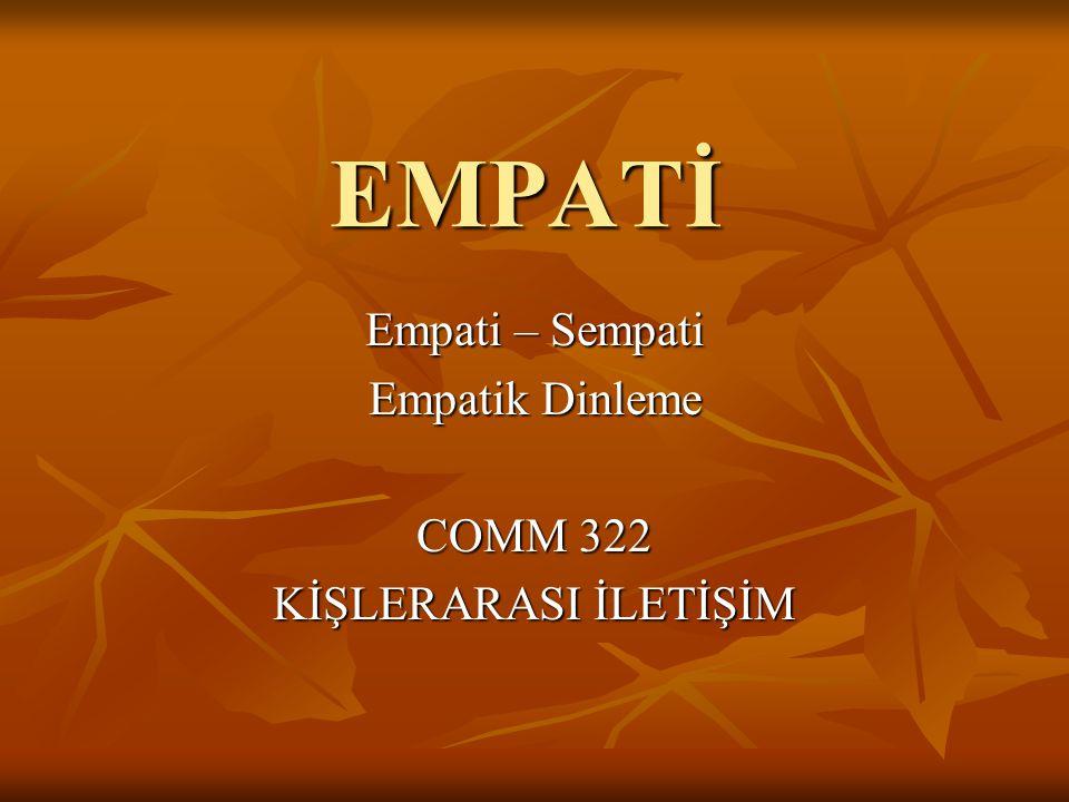 EMPATİ Empati – Sempati Empatik Dinleme COMM 322 KİŞLERARASI İLETİŞİM