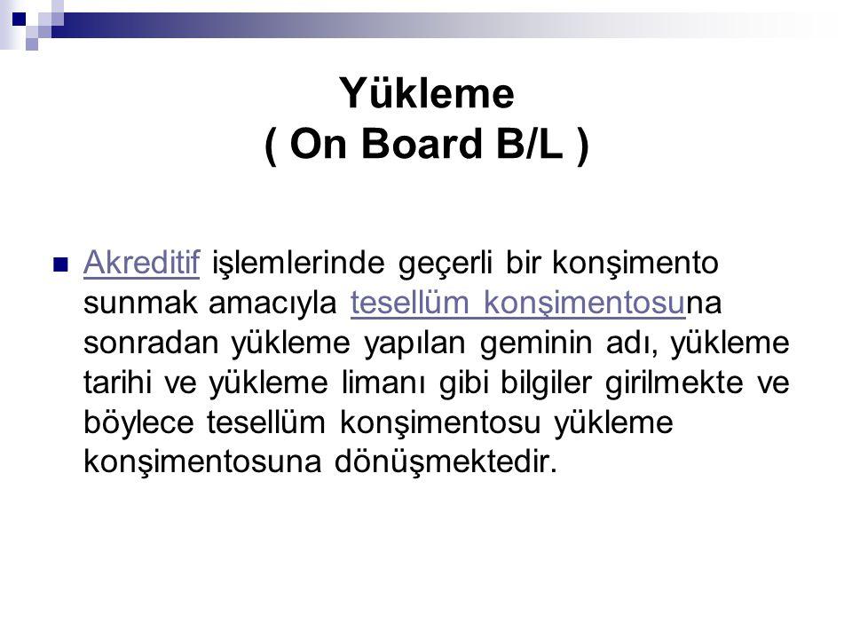 Yükleme ( On Board B/L ) Akreditif işlemlerinde geçerli bir konşimento sunmak amacıyla tesellüm konşimentosuna sonradan yükleme yapılan geminin adı, y