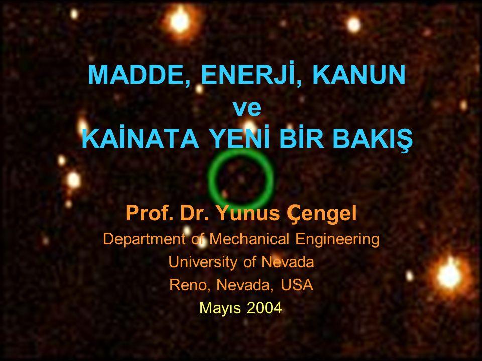 MADDE, ENERJİ, KANUN ve KAİNATA YENİ BİR BAKIŞ Prof. Dr. Yunus Ç engel Department of Mechanical Engineering University of Nevada Reno, Nevada, USA May