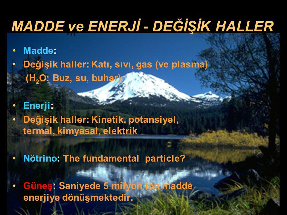 MADDE ve ENERJİ - DEĞİŞİK HALLER Madde: Değişik haller: Katı, sıvı, gas (ve plasma) (H 2 O: Buz, su, buhar) Enerji: Değişik haller: Kinetik, potansiye