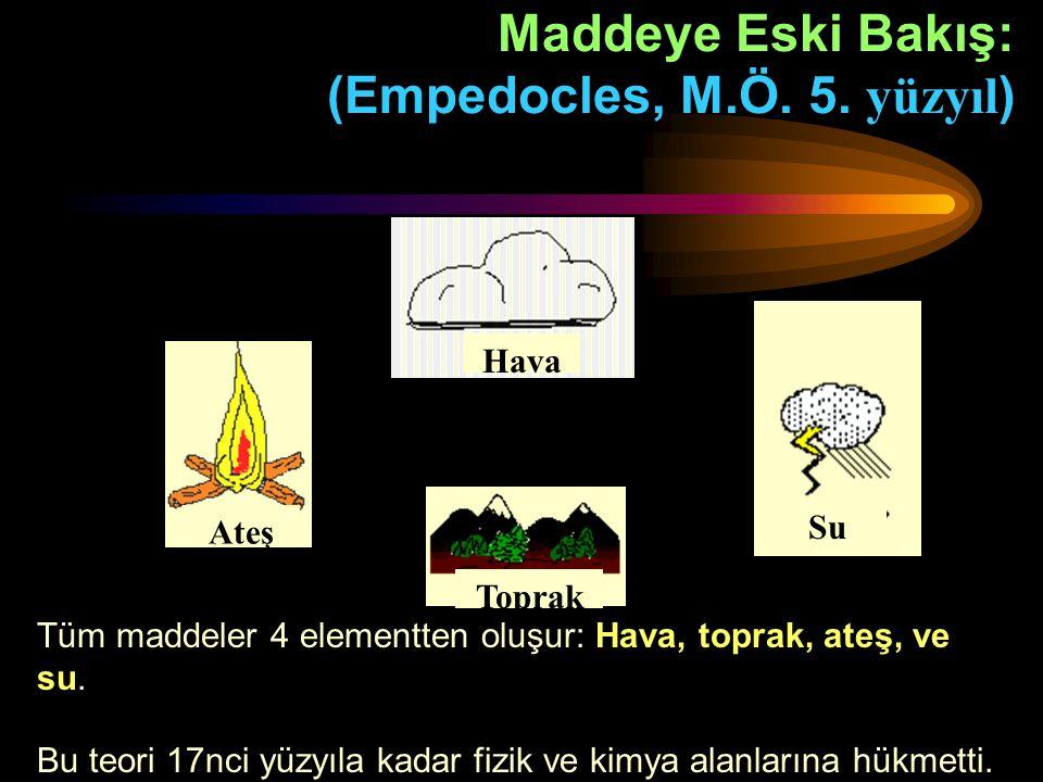 Maddeye Eski Bakış: (Empedocles, M.Ö. 5. yüzyıl ) Tüm maddeler 4 elementten oluşur: Hava, toprak, ateş, ve su. Bu teori 17nci yüzyıla kadar fizik ve k