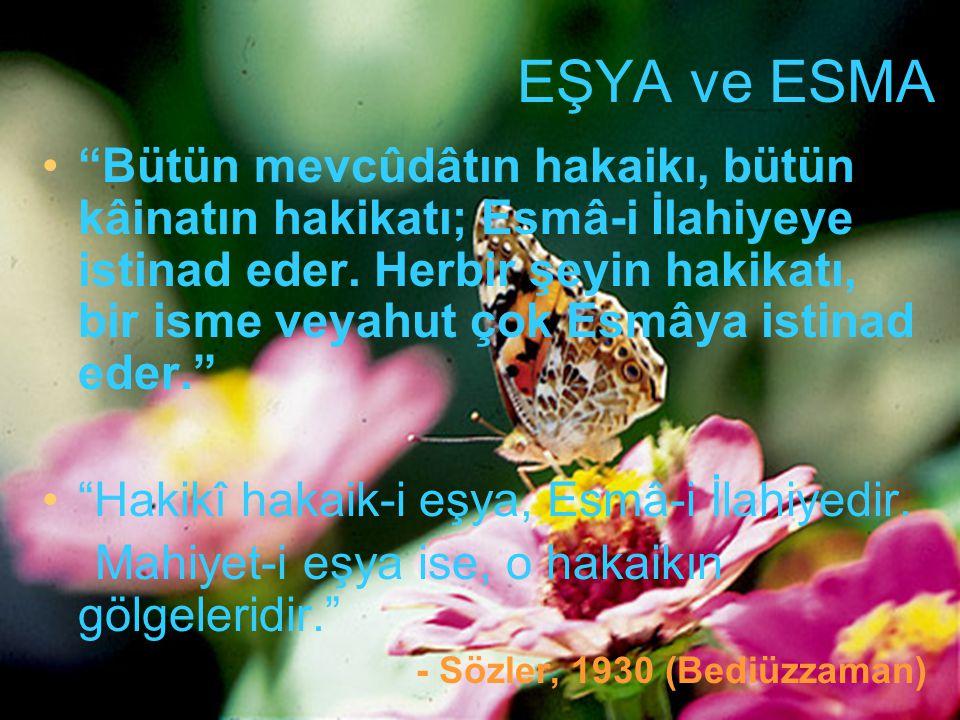 """EŞYA ve ESMA """"Bütün mevcûdâtın hakaikı, bütün kâinatın hakikatı; Esmâ-i İlahiyeye istinad eder. Herbir şeyin hakikatı, bir isme veyahut çok Esmâya ist"""