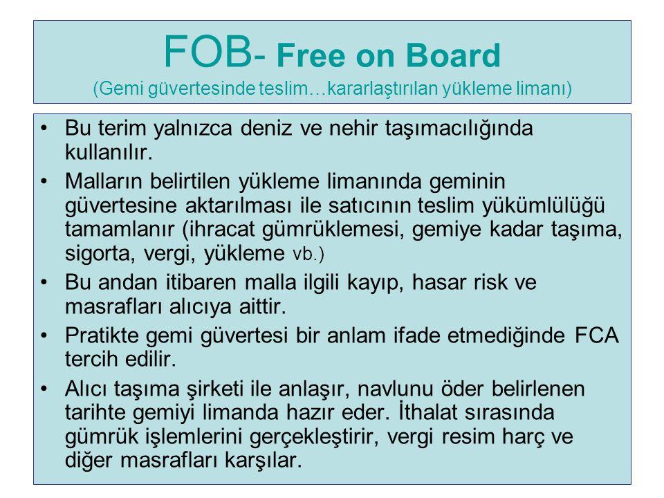 FOB - Free on Board (Gemi güvertesinde teslim…kararlaştırılan yükleme limanı) Bu terim yalnızca deniz ve nehir taşımacılığında kullanılır. Malların be