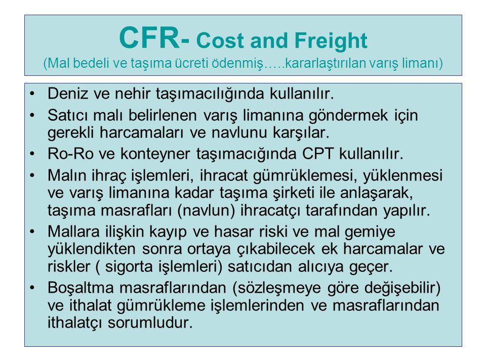CFR - Cost and Freight (Mal bedeli ve taşıma ücreti ödenmiş…..kararlaştırılan varış limanı) Deniz ve nehir taşımacılığında kullanılır. Satıcı malı bel