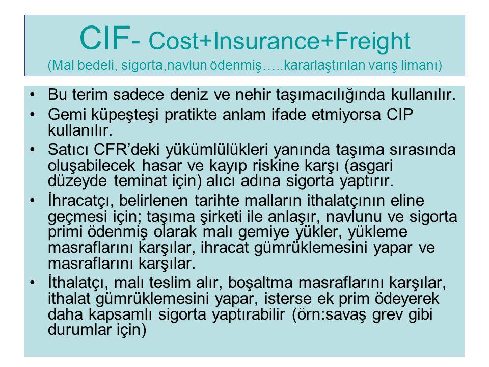 CIF - Cost+Insurance+Freight (Mal bedeli, sigorta,navlun ödenmiş…..kararlaştırılan varış limanı) Bu terim sadece deniz ve nehir taşımacılığında kullan