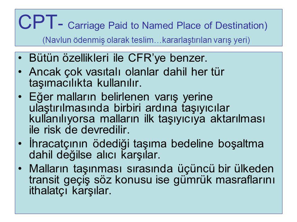 CPT - Carriage Paid to Named Place of Destination) (Navlun ödenmiş olarak teslim…kararlaştırılan varış yeri) Bütün özellikleri ile CFR'ye benzer. Anca