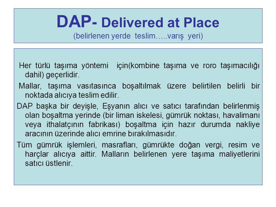 DAP - Delivered at Place (belirlenen yerde teslim…..varış yeri) Her türlü taşıma yöntemi için(kombine taşıma ve roro taşımacılığı dahil) geçerlidir. M