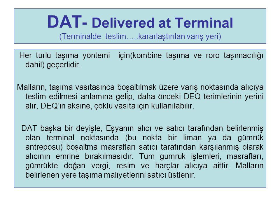 DAT - Delivered at Terminal (Terminalde teslim…..kararlaştırılan varış yeri) Her türlü taşıma yöntemi için(kombine taşıma ve roro taşımacılığı dahil)