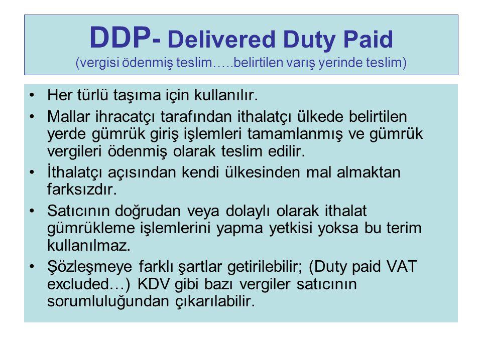 DDP - Delivered Duty Paid (vergisi ödenmiş teslim…..belirtilen varış yerinde teslim) Her türlü taşıma için kullanılır. Mallar ihracatçı tarafından ith
