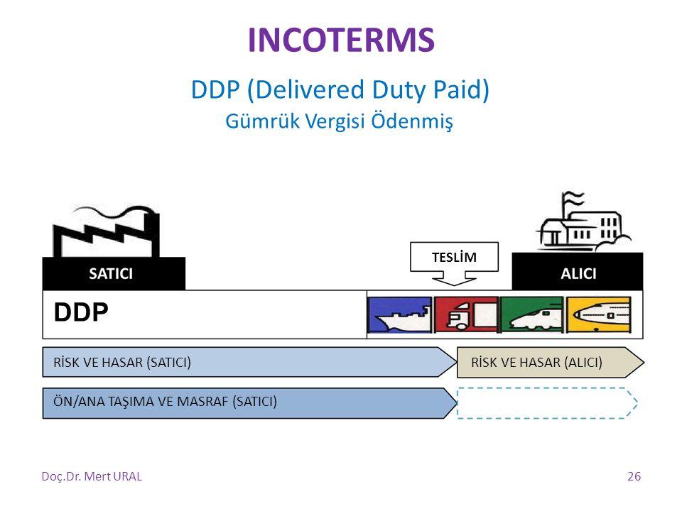 DDP (Delivered Duty Paid) Gümrük Vergisi Ödenmiş TESLİM DDP RİSK VE HASAR (SATICI) ÖN/ANA TAŞIMA VE MASRAF (SATICI) RİSK VE HASAR (ALICI) Doç.Dr. Mert