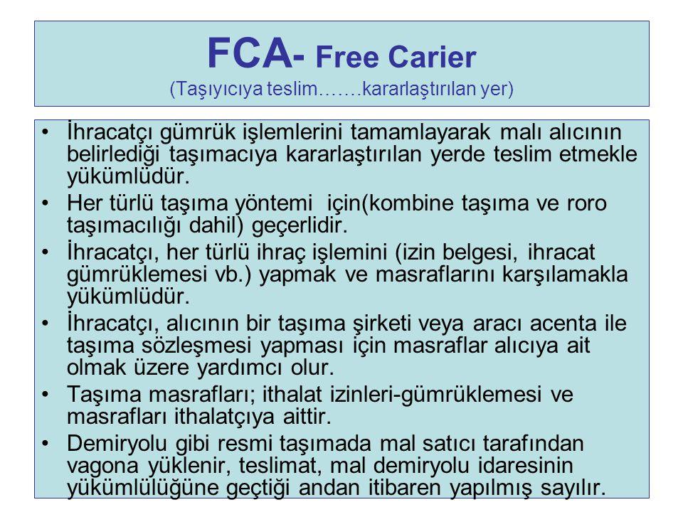FCA - Free Carier (Taşıyıcıya teslim…….kararlaştırılan yer) İhracatçı gümrük işlemlerini tamamlayarak malı alıcının belirlediği taşımacıya kararlaştır